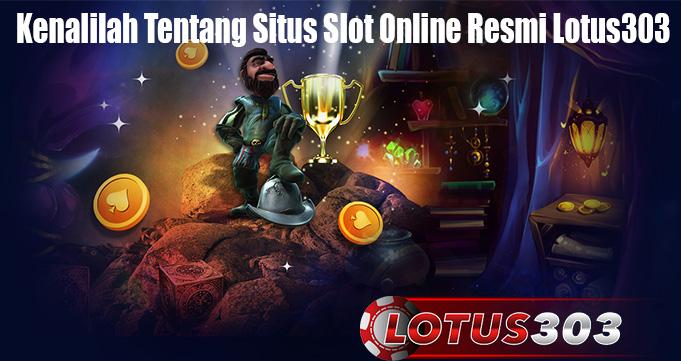 Kenalilah Tentang Situs Slot Online Resmi Lotus303