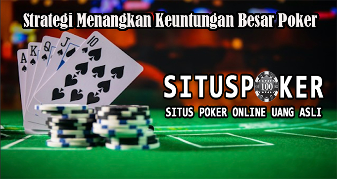 Strategi Menangkan Keuntungan Besar Poker